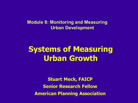Systems of Measuring Urban Growth Stuart Meck, FAICP Senior Research Fellow American Planning Association Module 8: Monitoring and Measuring Urban Development.
