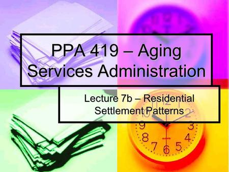 PPA 419 – Aging Services Administration Lecture 7b – Residential Settlement Patterns.