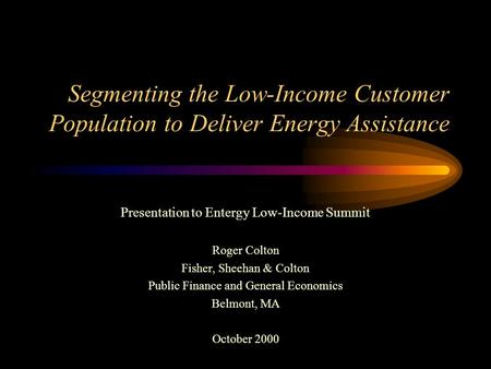 Segmenting the Low-Income Customer Population to Deliver Energy Assistance Presentation to Entergy Low-Income Summit Roger Colton Fisher, Sheehan & Colton.