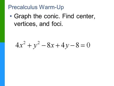 Precalculus Warm-Up Graph the conic. Find center, vertices, and foci.