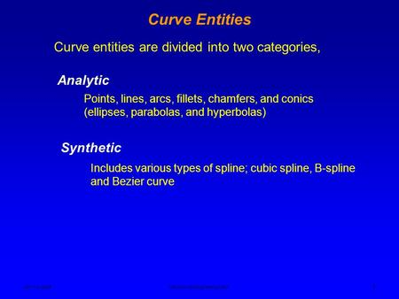 Ken YoussefiMechanical Engineering Dept. 1 Curve Entities Curve entities are divided into two categories, Analytic Points, lines, arcs, fillets, chamfers,