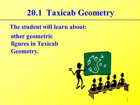 1 20.1 Taxicab Geometry The student will learn about: other geometric figures in Taxicab Geometry. 1.