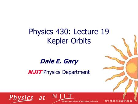 Physics 430: Lecture 19 Kepler Orbits Dale E. Gary NJIT Physics Department.