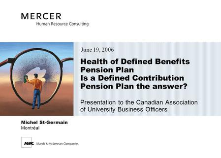 Michel St-Germain Montréal Health of Defined Benefits Pension Plan Is a Defined Contribution Pension Plan the answer? Presentation to the Canadian Association.