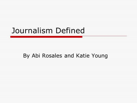 Journalism Defined By Abi Rosales and Katie Young.