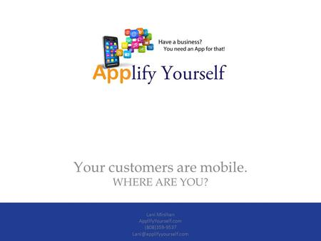 Your customers are mobile. WHERE ARE YOU? Lani Minihan ApplifyYourself.com (808)359-9537