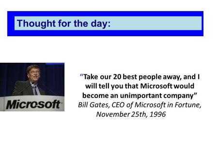 """Take our 20 best people away, <strong>and</strong> I will tell you that Microsoft would become an unimportant company"" Bill Gates, CEO of Microsoft in Fortune, November."