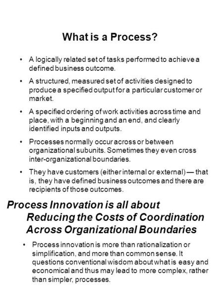 What is a Process? A logically related set of tasks performed to achieve a defined business outcome. A structured, measured set of activities designed.