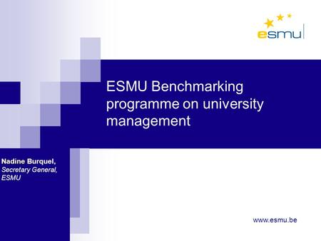 ESMU Benchmarking programme on university management Nadine Nadine Burquel, Secretary General, ESMU www.esmu.be.