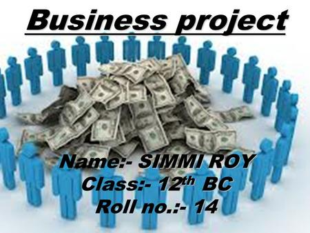 Business project SIMMI ROY Name:- SIMMI ROY 12 th BC Class:- 12 th BC 14 Roll no.:- 14.