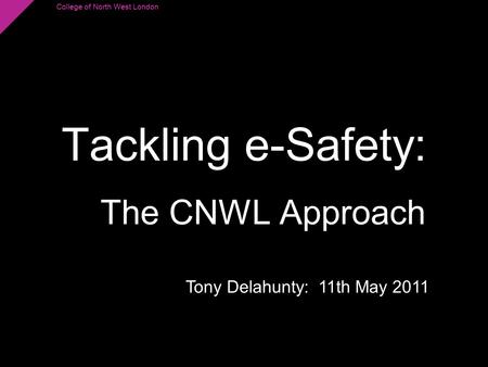 College of North West London Tackling e-Safety: The CNWL Approach Tony Delahunty: 11th May 2011.