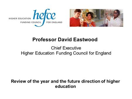 Professor David Eastwood Review of the year and the future direction of higher education Chief Executive Higher Education Funding Council for England.