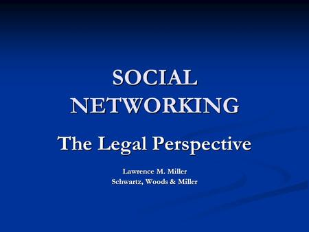 SOCIAL NETWORKING The Legal Perspective Lawrence M. Miller Schwartz, Woods & Miller.