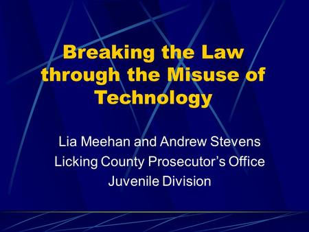 Breaking the Law through the Misuse of Technology Lia Meehan and Andrew Stevens Licking County Prosecutor's Office Juvenile Division.