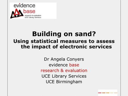 Building on sand? Using statistical measures to assess the impact of electronic services Dr Angela Conyers evidence base research & evaluation UCE Library.