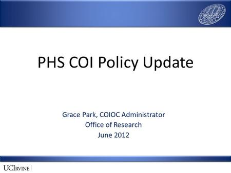 PHS COI Policy Update Grace Park, COIOC Administrator Office of Research June 2012.