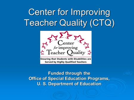 Center for Improving Teacher Quality (CTQ) Funded through the Office of Special Education Programs, U. S. Department of Education.