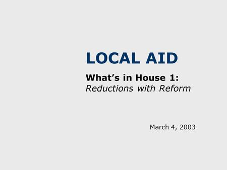 LOCAL AID What's in House 1: Reductions with Reform March 4, 2003.