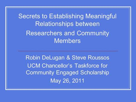 Secrets to Establishing Meaningful Relationships between Researchers and Community Members Robin DeLugan & Steve Roussos UCM Chancellor's Taskforce for.