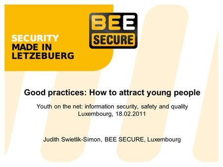 Good practices: How to attract young people Youth on the net: information security, safety and quality Luxembourg, 18.02.2011 Judith Swietlik-Simon, BEE.