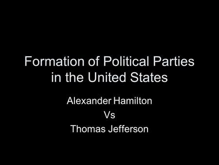 Formation of Political Parties in the United States Alexander Hamilton Vs Thomas Jefferson.
