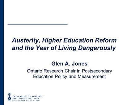 Austerity, Higher Education Reform and the Year of Living Dangerously Glen A. Jones Ontario Research Chair in Postsecondary Education Policy and Measurement.