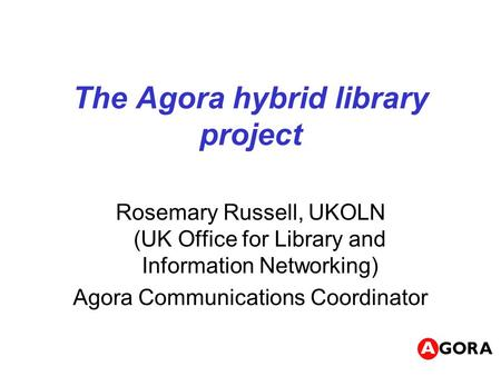 The Agora hybrid library project Rosemary Russell, UKOLN (UK Office for Library and Information Networking) Agora Communications Coordinator.