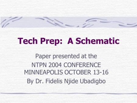 Tech Prep: A Schematic Paper presented at the NTPN 2004 CONFERENCE MINNEAPOLIS OCTOBER 13-16 By Dr. Fidelis Njide Ubadigbo.