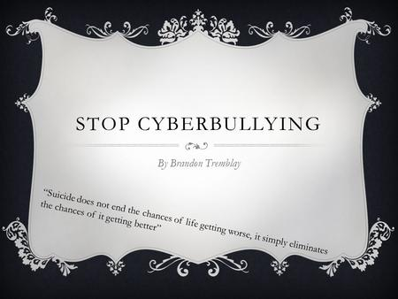 "STOP CYBERBULLYING By Brandon Tremblay ""Suicide does not end the chances of life getting worse, it simply eliminates the chances of it getting better"""