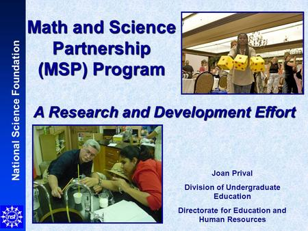 National Science Foundation Math and Science Partnership (MSP) Program A Research and Development Effort Joan Prival Division of Undergraduate Education.
