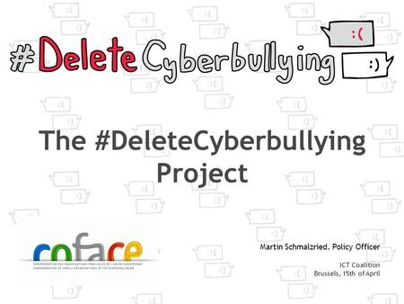 The #DeleteCyberbullying Project Martin Schmalzried, Policy Officer ICT Coalition Brussels, 15th of April.