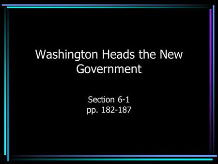 Washington Heads the New Government Section 6-1 pp. 182-187.