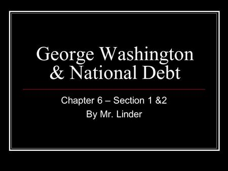 George Washington & National Debt Chapter 6 – Section 1 &2 By Mr. Linder.