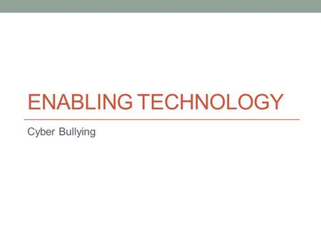 ENABLING TECHNOLOGY Cyber Bullying. Video Questions - Handout What were the major advancements in technology? How did advances in technology increase.