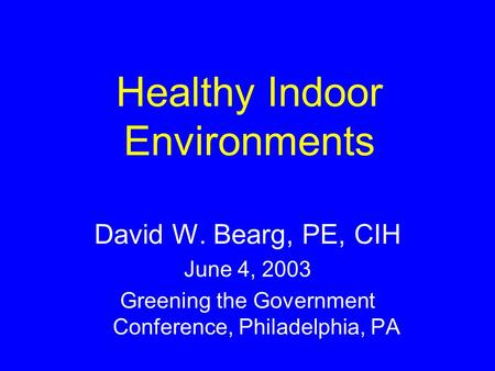 Healthy Indoor Environments David W. Bearg, PE, CIH June 4, 2003 Greening the Government Conference, Philadelphia, PA.