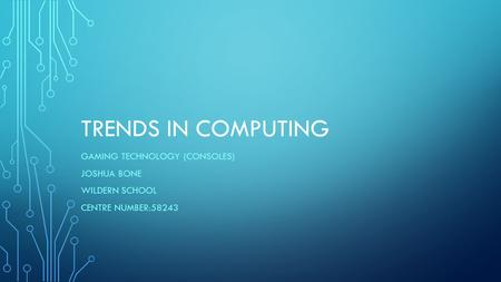 TRENDS IN COMPUTING GAMING TECHNOLOGY (CONSOLES) JOSHUA BONE WILDERN SCHOOL CENTRE NUMBER:58243.