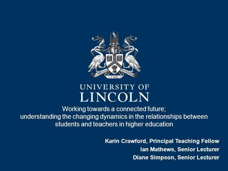 Working towards a connected future; understanding the changing dynamics in the relationships between students and teachers in higher education Karin Crawford,