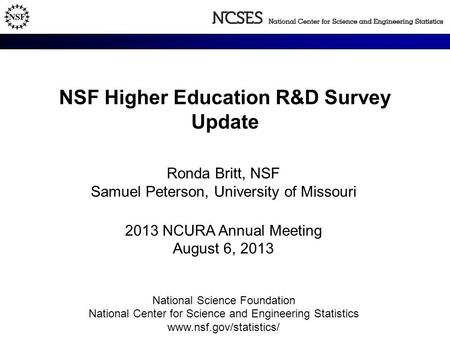 NSF Higher Education R&D Survey Update Ronda Britt, NSF Samuel Peterson, University of Missouri 2013 NCURA Annual Meeting August 6, 2013 National Science.