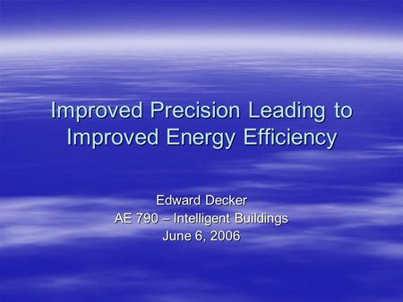 Improved Precision Leading to Improved Energy Efficiency Edward Decker AE 790 – Intelligent Buildings June 6, 2006.