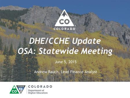 DHE/CCHE Update OSA: Statewide Meeting June 5, 2015 Andrew Rauch, Lead Finance Analyst.