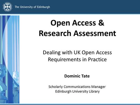 Open Access & Research Assessment Dealing with UK Open Access Requirements in Practice Dominic Tate Scholarly Communications Manager Edinburgh University.