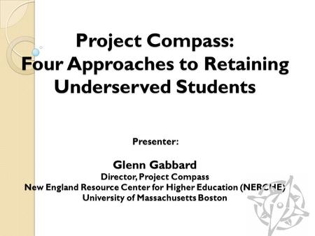 Project Compass: Four Approaches to Retaining Underserved Students Presenter: Glenn Gabbard Director, Project Compass New England Resource Center for Higher.