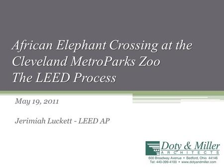 African Elephant Crossing at the Cleveland MetroParks Zoo The LEED Process May 19, 2011 Jerimiah Luckett - LEED AP.