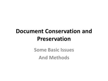 Document Conservation and Preservation Some Basic Issues And Methods.