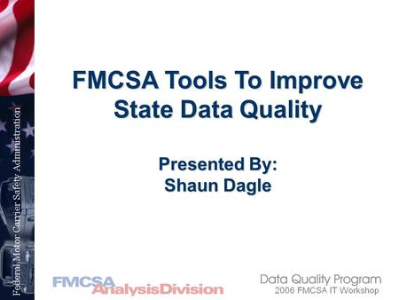 FMCSA Tools To Improve State Data Quality Presented By: Shaun Dagle.