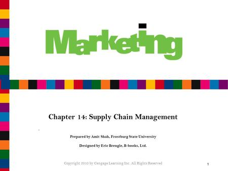1 Chapter 14: Supply Chain Management Prepared by Amit Shah, Frostburg State University Designed by Eric Brengle, B-books, Ltd. Copyright 2010 by Cengage.