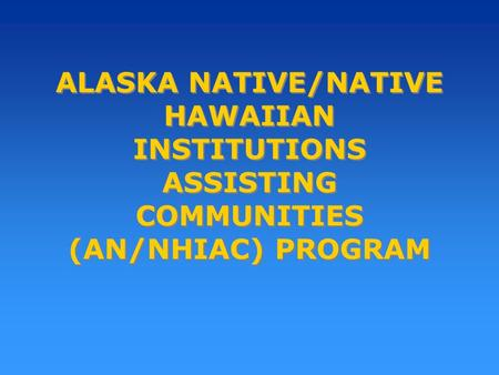 ALASKA NATIVE/NATIVE HAWAIIAN INSTITUTIONS ASSISTING COMMUNITIES (AN/NHIAC) PROGRAM.