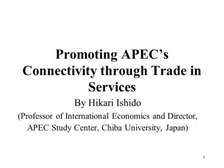 1 Promoting APEC's Connectivity through Trade in Services By Hikari Ishido (Professor of International Economics and Director, APEC Study Center, Chiba.