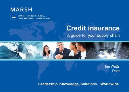 Leadership, Knowledge, Solutions…Worldwide. Credit insurance A guide for your supply chain Ian Watts Date.