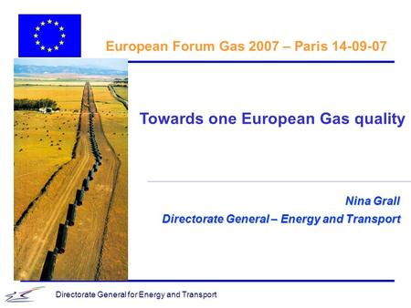Directorate General for Energy and Transport Nina Grall Directorate General – Energy and Transport European Forum Gas 2007 – Paris 14-09-07 Towards one.
